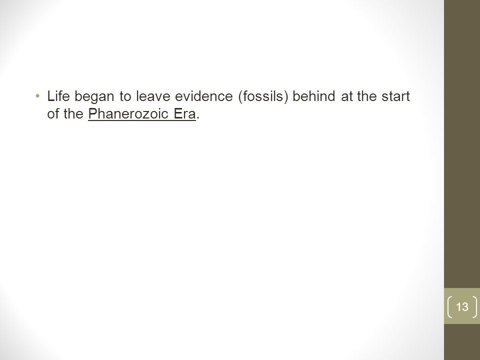 Life began to leave evidence (fossils) behind at the start of the Phanerozoic Era. 13