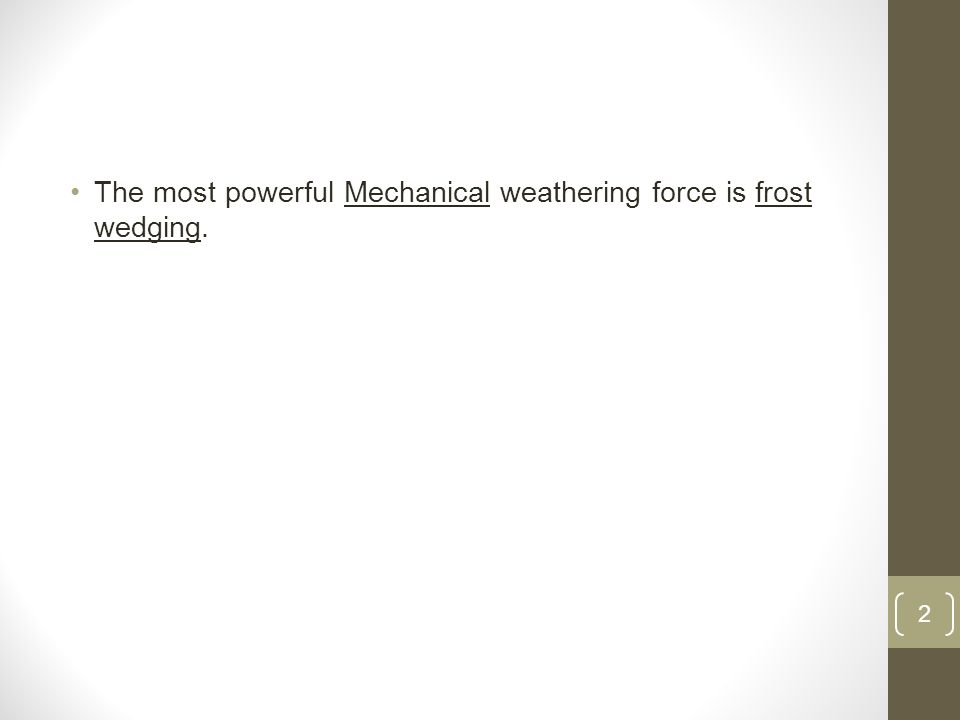 The most powerful Mechanical weathering force is frost wedging. 2