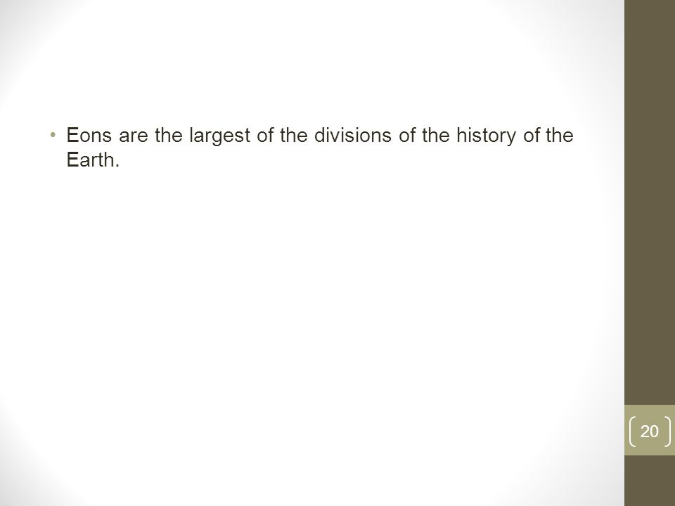 Eons are the largest of the divisions of the history of the Earth. 20