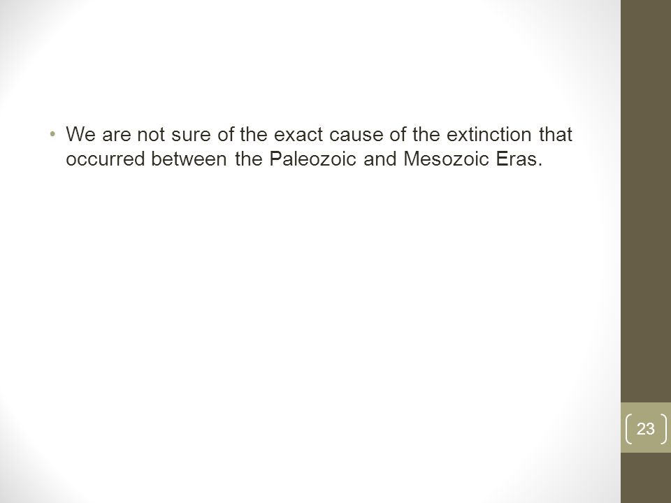 We are not sure of the exact cause of the extinction that occurred between the Paleozoic and Mesozoic Eras.