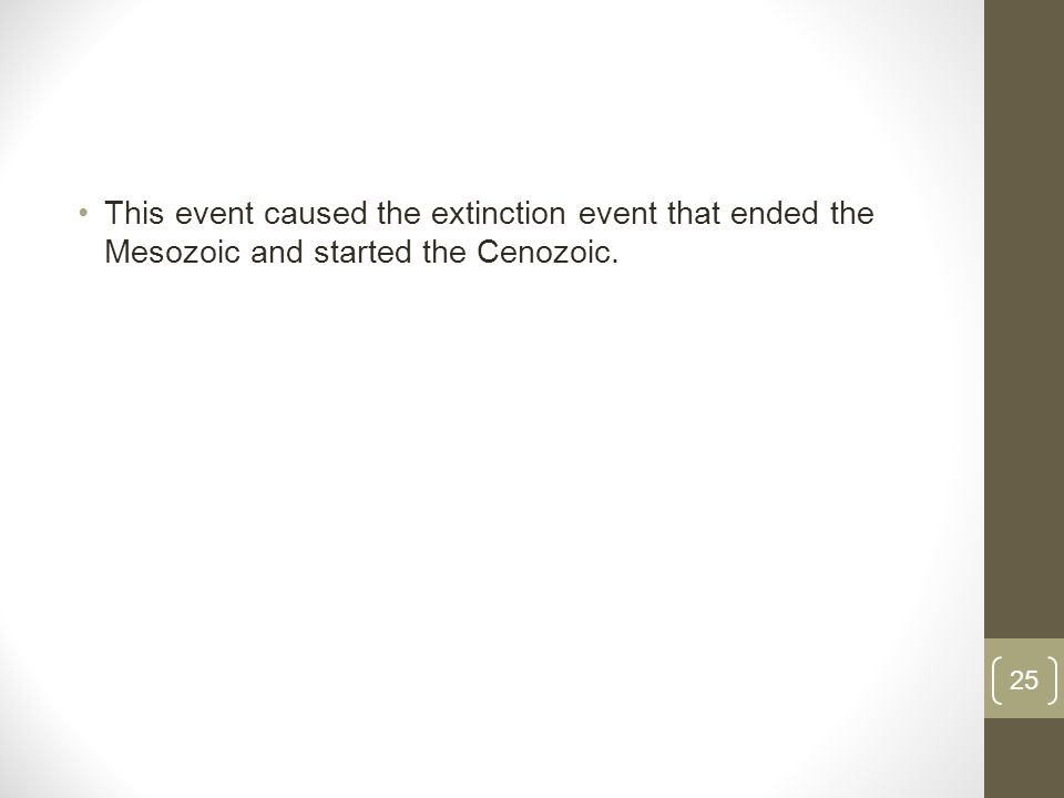 This event caused the extinction event that ended the Mesozoic and started the Cenozoic. 25