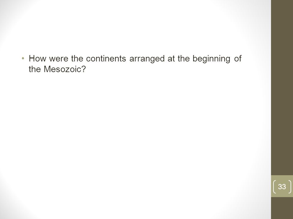 How were the continents arranged at the beginning of the Mesozoic 33