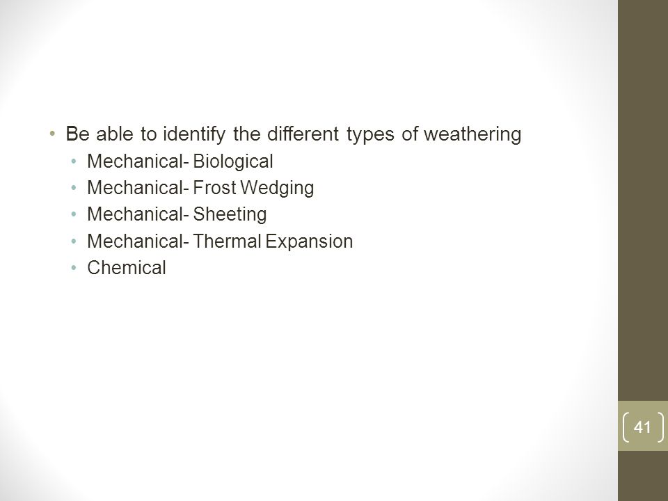 Be able to identify the different types of weathering Mechanical- Biological Mechanical- Frost Wedging Mechanical- Sheeting Mechanical- Thermal Expansion Chemical 41