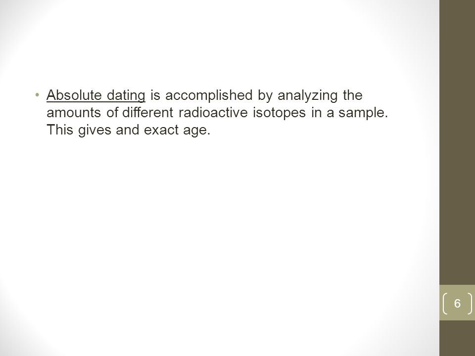 Absolute dating is accomplished by analyzing the amounts of different radioactive isotopes in a sample.