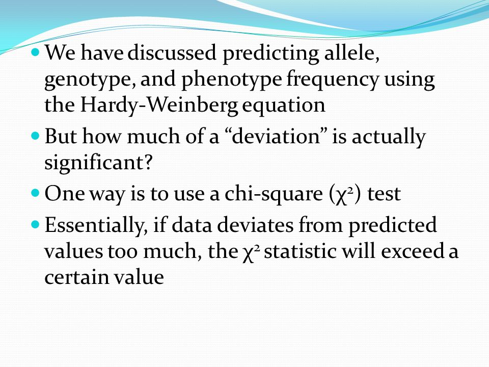 We have discussed predicting allele, genotype, and phenotype frequency using the Hardy-Weinberg equation But how much of a deviation is actually significant.