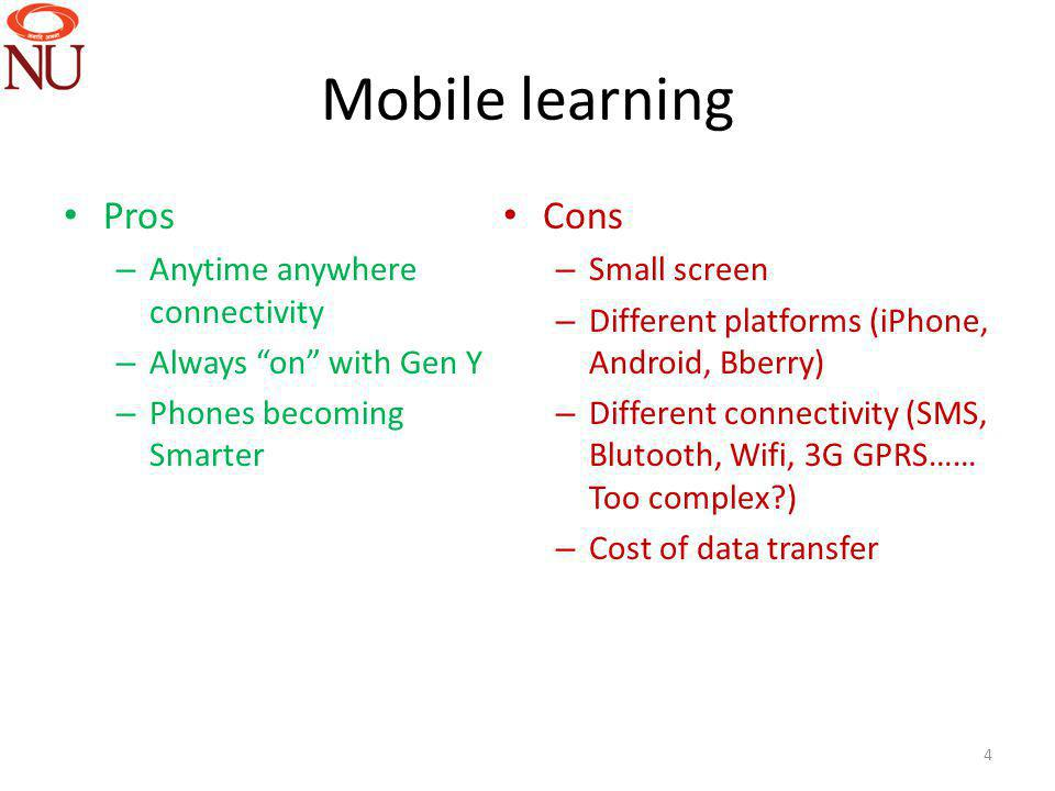Mobile learning Pros – Anytime anywhere connectivity – Always on with Gen Y – Phones becoming Smarter Cons – Small screen – Different platforms (iPhone, Android, Bberry) – Different connectivity (SMS, Blutooth, Wifi, 3G GPRS…… Too complex ) – Cost of data transfer 4