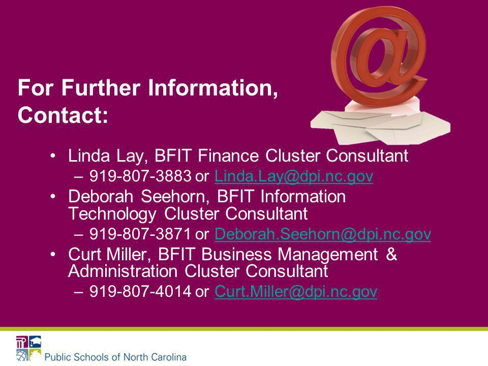 For Further Information, Contact: Linda Lay, BFIT Finance Cluster Consultant –919-807-3883 or Linda.Lay@dpi.nc.govLinda.Lay@dpi.nc.gov Deborah Seehorn, BFIT Information Technology Cluster Consultant –919-807-3871 or Deborah.Seehorn@dpi.nc.govDeborah.Seehorn@dpi.nc.gov Curt Miller, BFIT Business Management & Administration Cluster Consultant –919-807-4014 or Curt.Miller@dpi.nc.govCurt.Miller@dpi.nc.gov