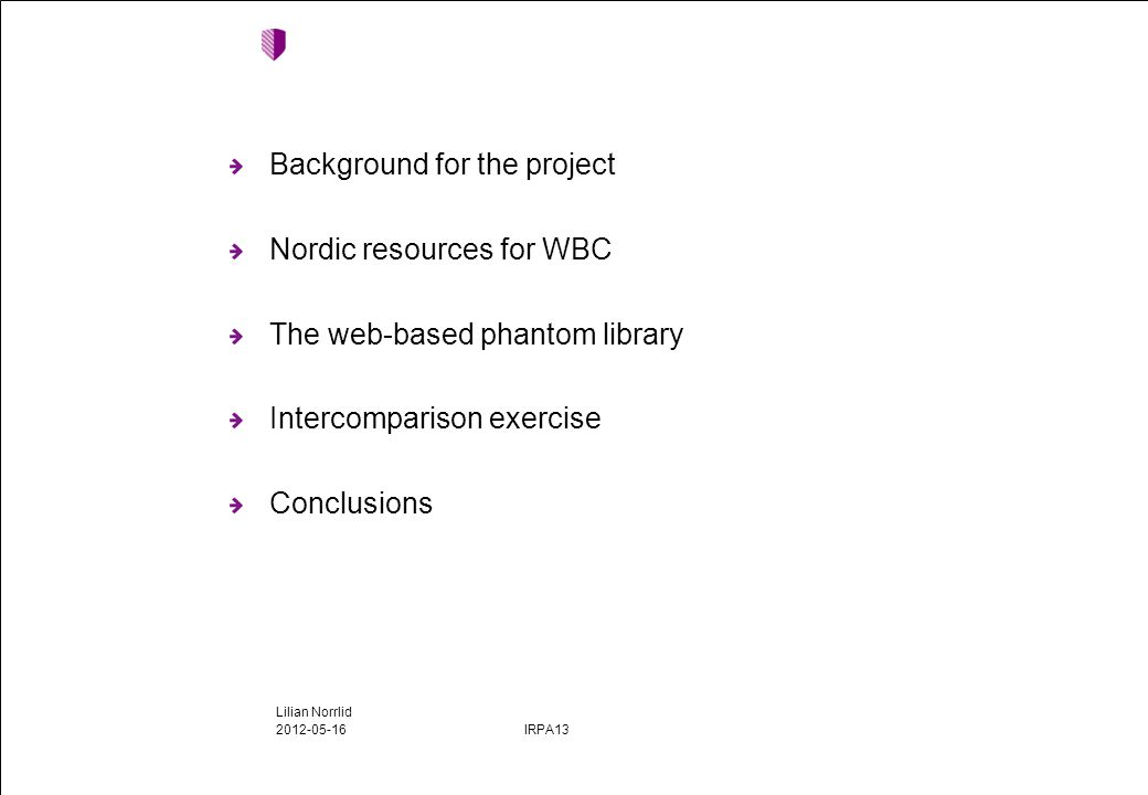 Background for the project Nordic resources for WBC The web-based phantom library Intercomparison exercise Conclusions 2012-05-16 IRPA13 Lilian Norrlid