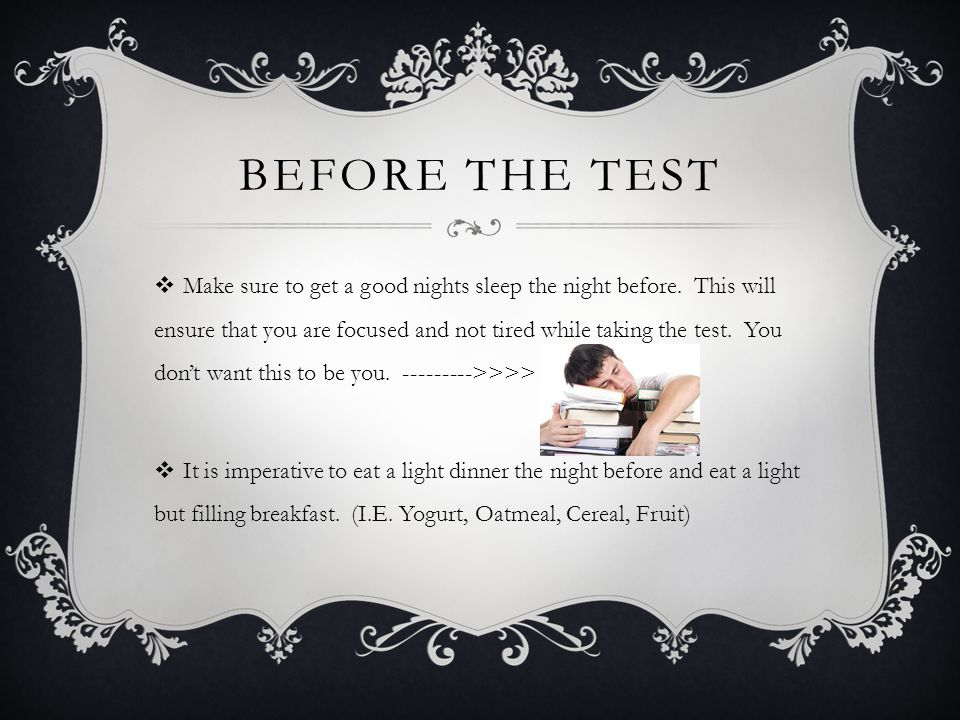 BEFORE THE TEST Make sure to get a good nights sleep the night before.
