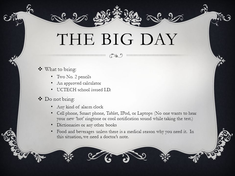 THE BIG DAY What to bring: Two No. 2 pencils An approved calculator UCTECH school issued I.D.