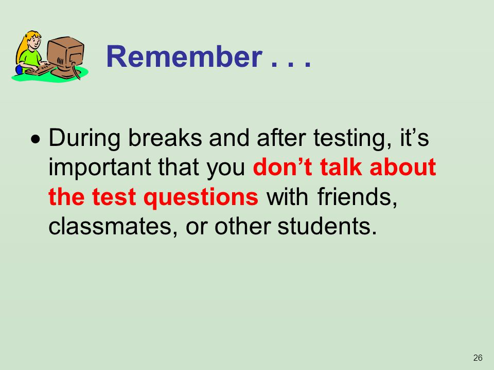 26 During breaks and after testing, its important that you dont talk about the test questions with friends, classmates, or other students.