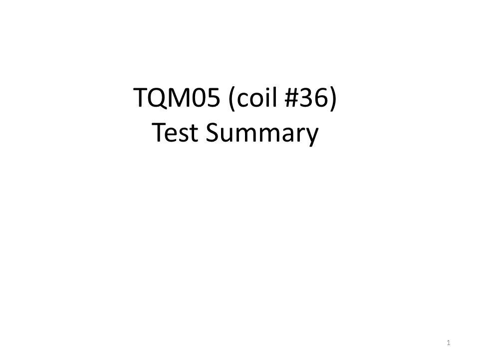 TQM05 (coil #36) Test Summary 1