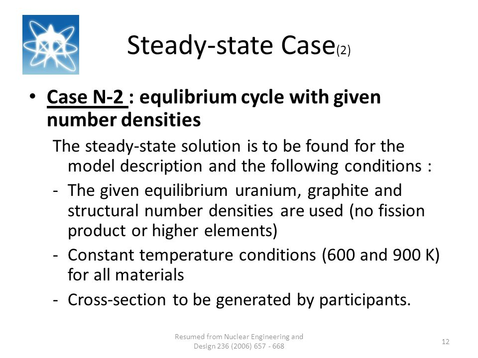 Steady-state Case (2) Resumed from Nuclear Engineering and Design 236 (2006) 657 - 668 12 Case N-2 : equlibrium cycle with given number densities The steady-state solution is to be found for the model description and the following conditions : -The given equilibrium uranium, graphite and structural number densities are used (no fission product or higher elements) -Constant temperature conditions (600 and 900 K) for all materials -Cross-section to be generated by participants.