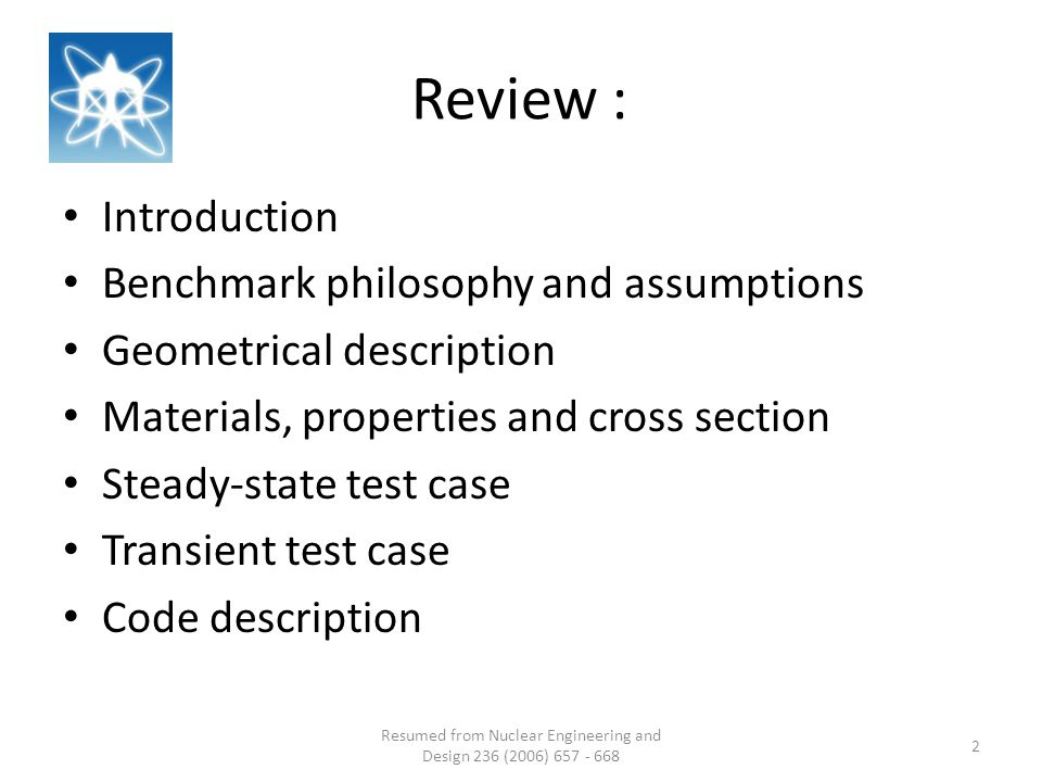 Review : Introduction Benchmark philosophy and assumptions Geometrical description Materials, properties and cross section Steady-state test case Transient test case Code description Resumed from Nuclear Engineering and Design 236 (2006) 657 - 668 2