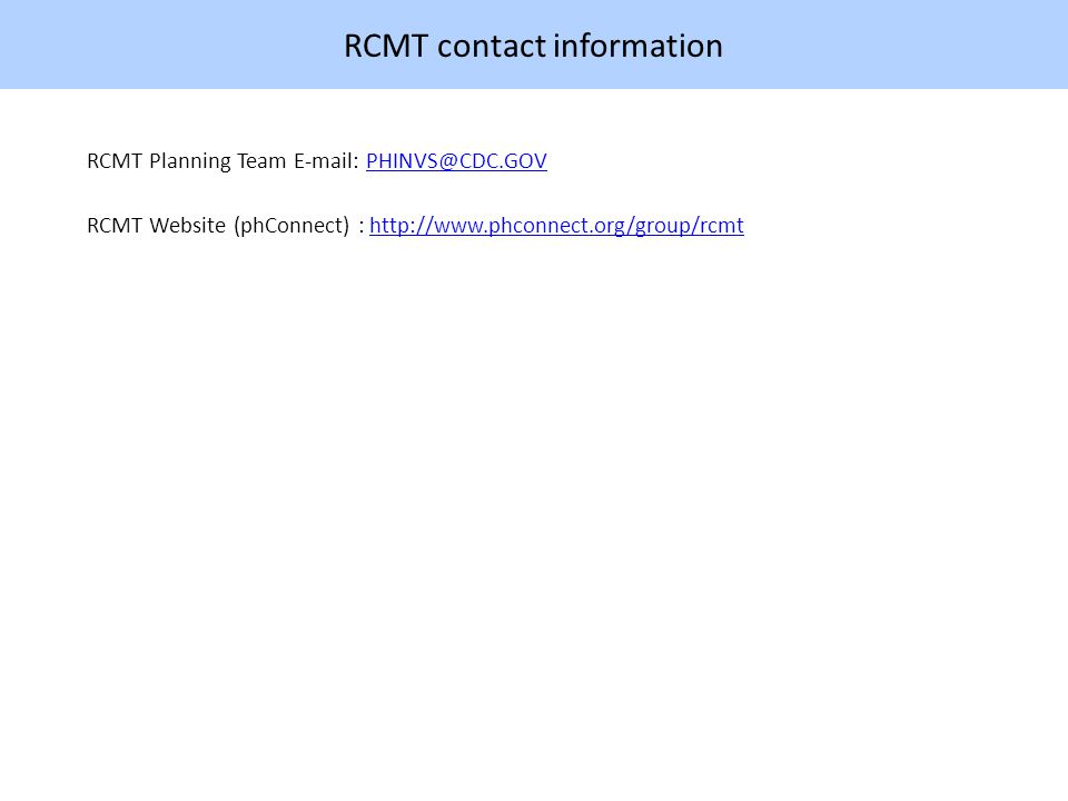 RCMT contact information RCMT Planning Team E-mail: PHINVS@CDC.GOVPHINVS@CDC.GOV RCMT Website (phConnect) : http://www.phconnect.org/group/rcmthttp://www.phconnect.org/group/rcmt