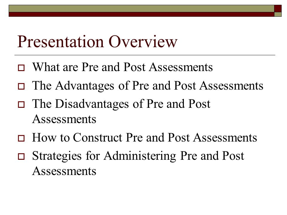 Presentation Overview What are Pre and Post Assessments The Advantages of Pre and Post Assessments The Disadvantages of Pre and Post Assessments How to Construct Pre and Post Assessments Strategies for Administering Pre and Post Assessments