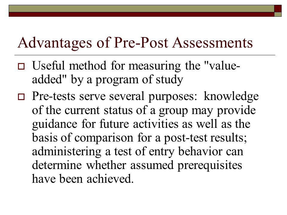 Advantages of Pre-Post Assessments Useful method for measuring the value- added by a program of study Pre-tests serve several purposes: knowledge of the current status of a group may provide guidance for future activities as well as the basis of comparison for a post-test results; administering a test of entry behavior can determine whether assumed prerequisites have been achieved.