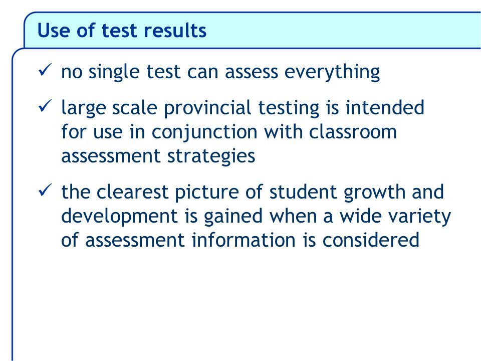Use of test results no single test can assess everything large scale provincial testing is intended for use in conjunction with classroom assessment strategies the clearest picture of student growth and development is gained when a wide variety of assessment information is considered