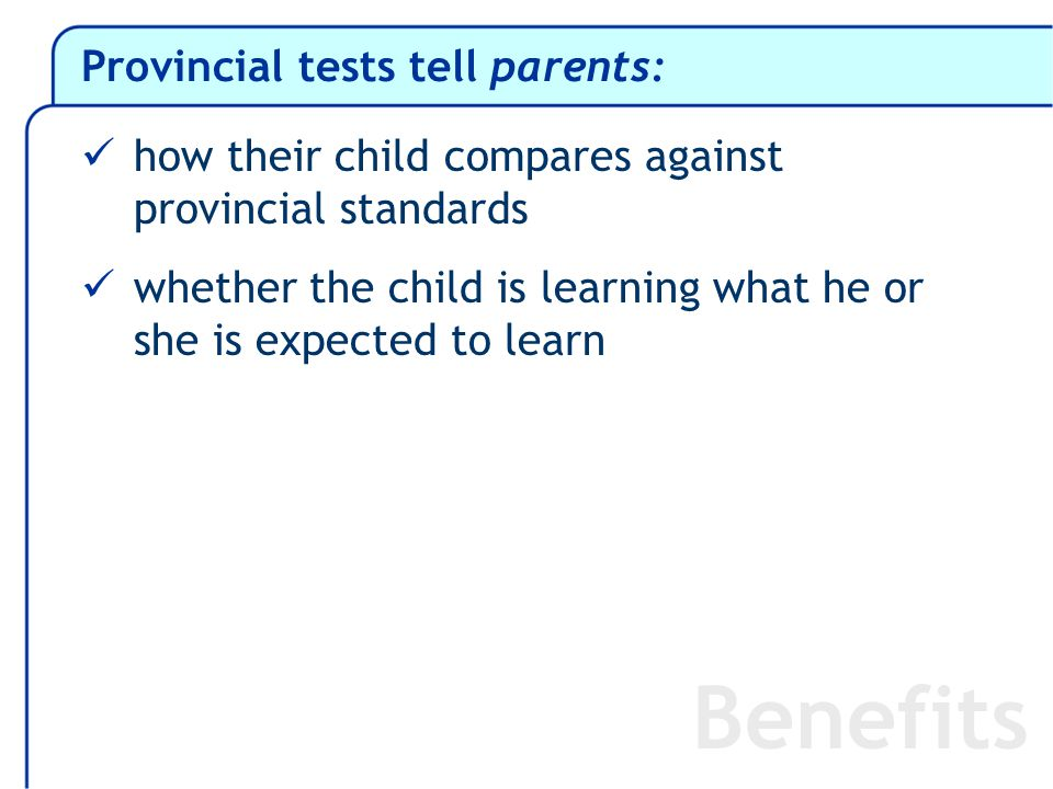 Provincial tests tell parents: how their child compares against provincial standards whether the child is learning what he or she is expected to learn Benefits