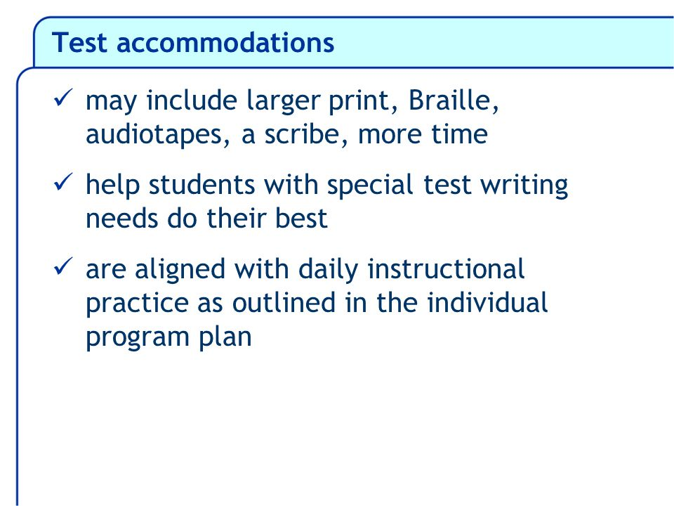 Test accommodations may include larger print, Braille, audiotapes, a scribe, more time help students with special test writing needs do their best are aligned with daily instructional practice as outlined in the individual program plan