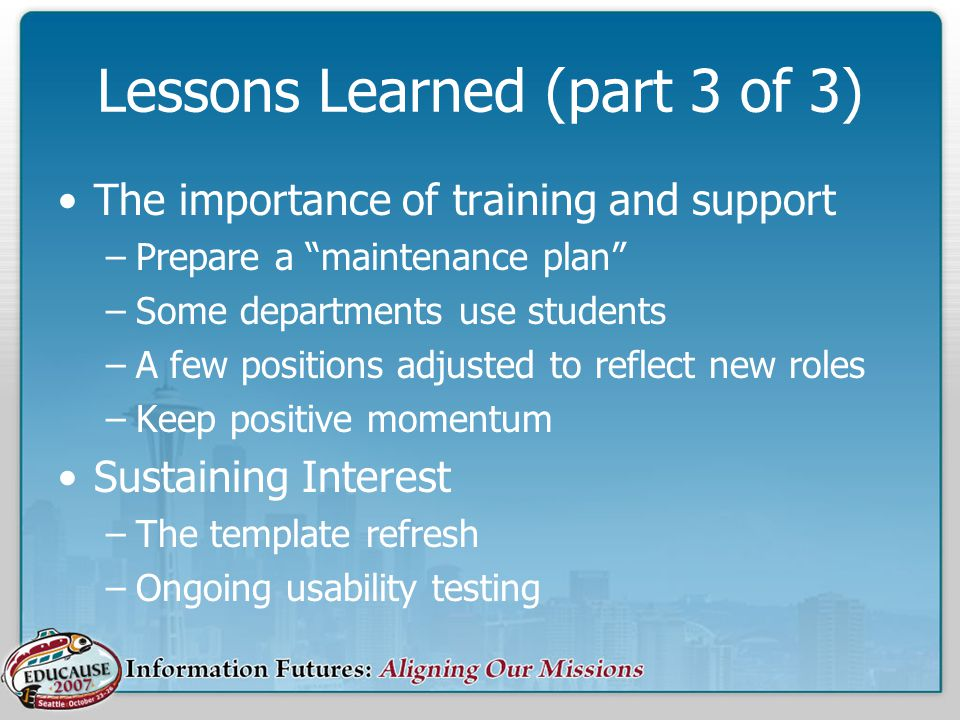 Lessons Learned (part 3 of 3) The importance of training and support –Prepare a maintenance plan –Some departments use students –A few positions adjusted to reflect new roles –Keep positive momentum Sustaining Interest –The template refresh –Ongoing usability testing