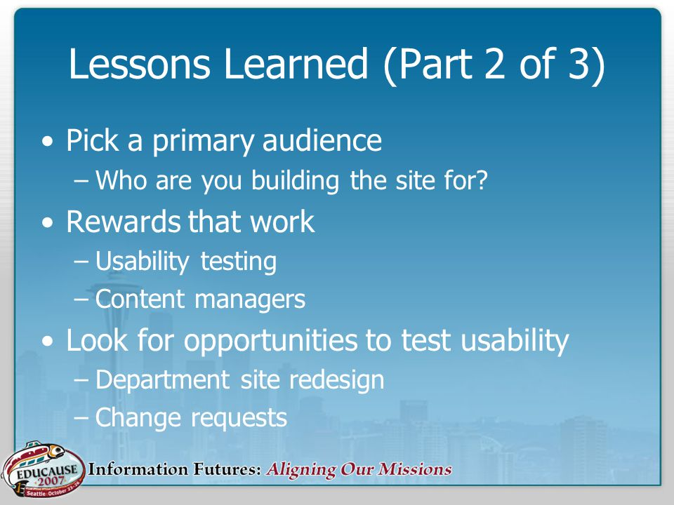 Lessons Learned (Part 2 of 3) Pick a primary audience –Who are you building the site for.