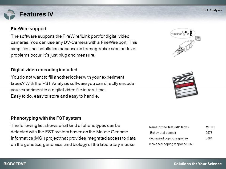 Solutions for Your ScienceBIOBSERVE FST Analysis Features IV FireWire support The software supports the FireWire/iLink port for digital video cameras.