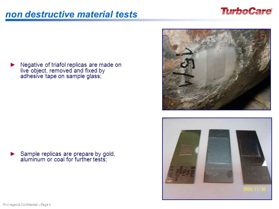 Privileged & Confidential – Page 4 non destructive material tests Negative of triafol replicas are made on live object, removed and fixed by adhesive tape on sample glass; Sample replicas are prepare by gold, aluminum or coal for further tests;