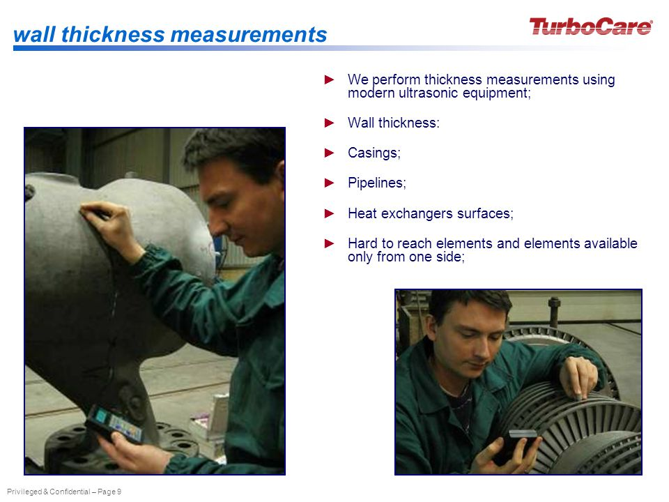 Privileged & Confidential – Page 9 wall thickness measurements We perform thickness measurements using modern ultrasonic equipment; Wall thickness: Casings; Pipelines; Heat exchangers surfaces; Hard to reach elements and elements available only from one side;