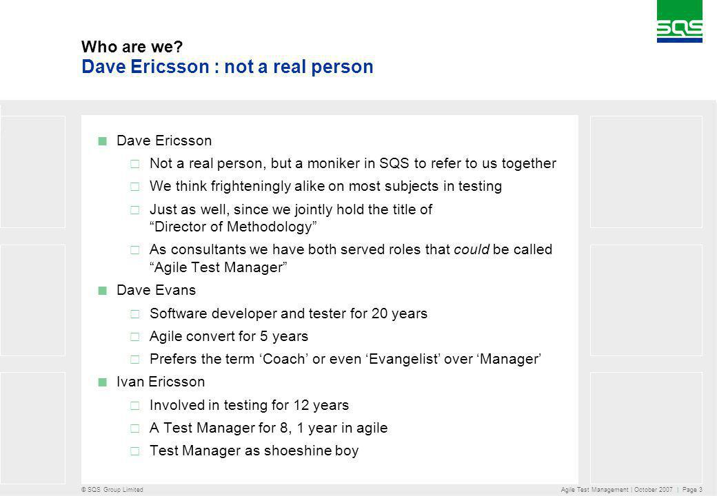 © SQS Group Limited Agile Test Management | October 2007 | Page 3 Dave Ericsson Not a real person, but a moniker in SQS to refer to us together We think frighteningly alike on most subjects in testing Just as well, since we jointly hold the title of Director of Methodology As consultants we have both served roles that could be called Agile Test Manager Dave Evans Software developer and tester for 20 years Agile convert for 5 years Prefers the term Coach or even Evangelist over Manager Ivan Ericsson Involved in testing for 12 years A Test Manager for 8, 1 year in agile Test Manager as shoeshine boy Dave Ericsson : not a real person Who are we