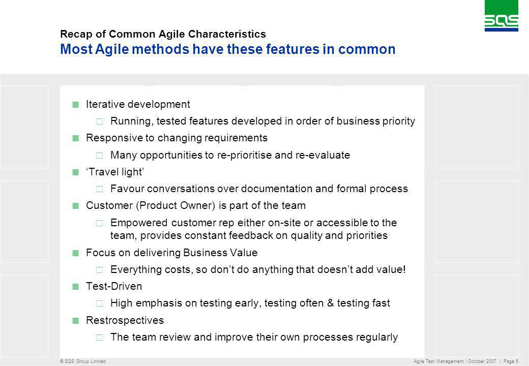 © SQS Group Limited Agile Test Management | October 2007 | Page 5 Recap of Common Agile Characteristics Iterative development Running, tested features developed in order of business priority Responsive to changing requirements Many opportunities to re-prioritise and re-evaluate Travel light Favour conversations over documentation and formal process Customer (Product Owner) is part of the team Empowered customer rep either on-site or accessible to the team, provides constant feedback on quality and priorities Focus on delivering Business Value Everything costs, so dont do anything that doesnt add value.