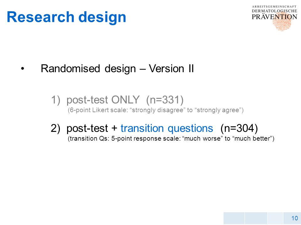 10 Research design Randomised design – Version II 1) post-test ONLY (n=331) (6-point Likert scale: strongly disagree to strongly agree) 2) post-test + transition questions (n=304) (transition Qs: 5-point response scale: much worse to much better)