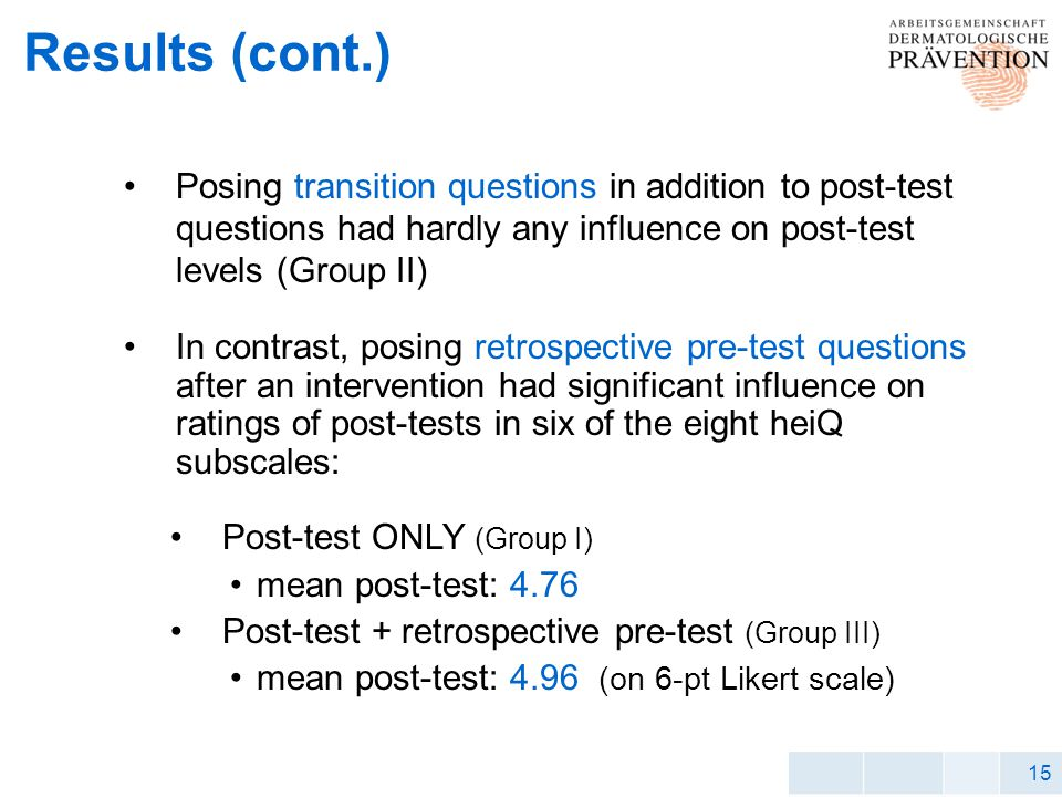 15 Results (cont.) Posing transition questions in addition to post-test questions had hardly any influence on post-test levels (Group II) In contrast, posing retrospective pre-test questions after an intervention had significant influence on ratings of post-tests in six of the eight heiQ subscales: Post-test ONLY (Group I) mean post-test: 4.76 Post-test + retrospective pre-test (Group III) mean post-test: 4.96 (on 6-pt Likert scale)