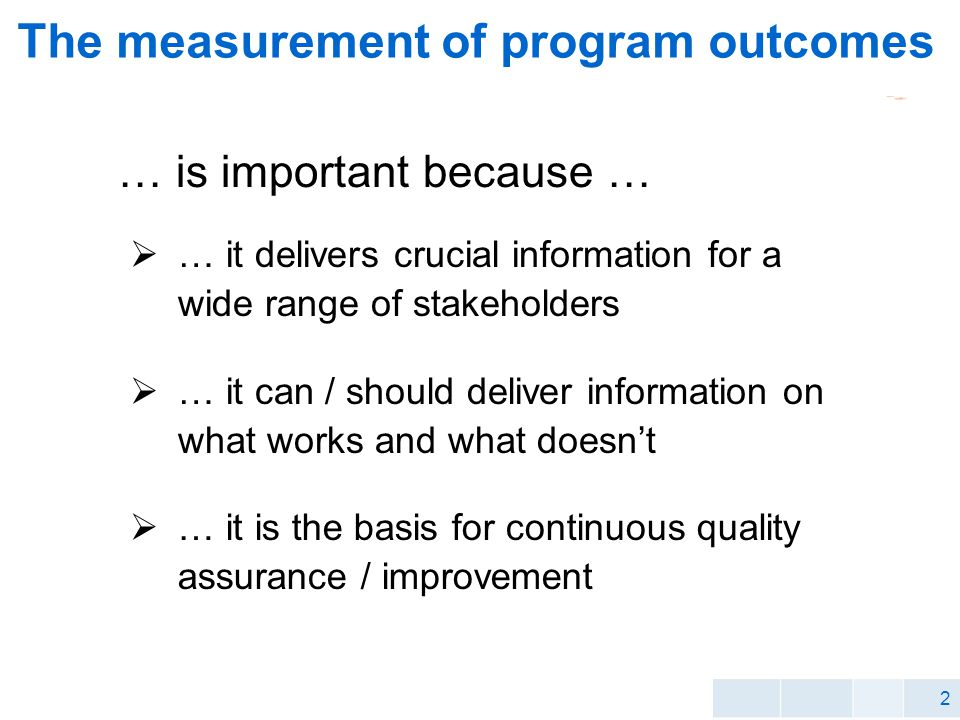 2 The measurement of program outcomes … it is the basis for continuous quality assurance / improvement … it delivers crucial information for a wide range of stakeholders … it can / should deliver information on what works and what doesnt … is important because …