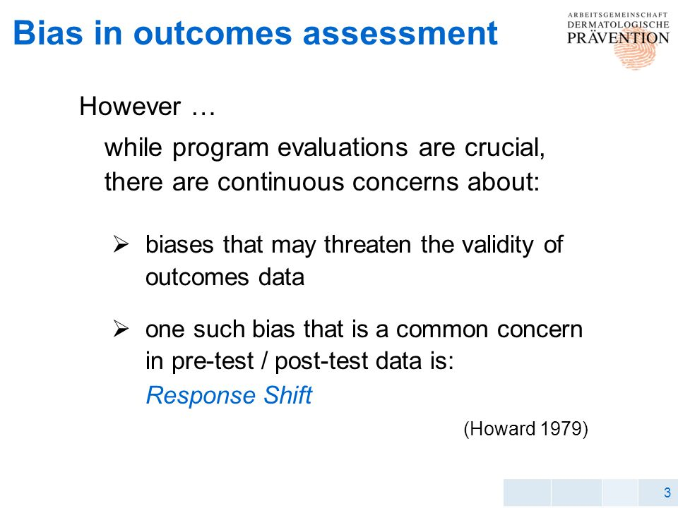 3 Bias in outcomes assessment However … while program evaluations are crucial, there are continuous concerns about: biases that may threaten the validity of outcomes data one such bias that is a common concern in pre-test / post-test data is: Response Shift (Howard 1979)