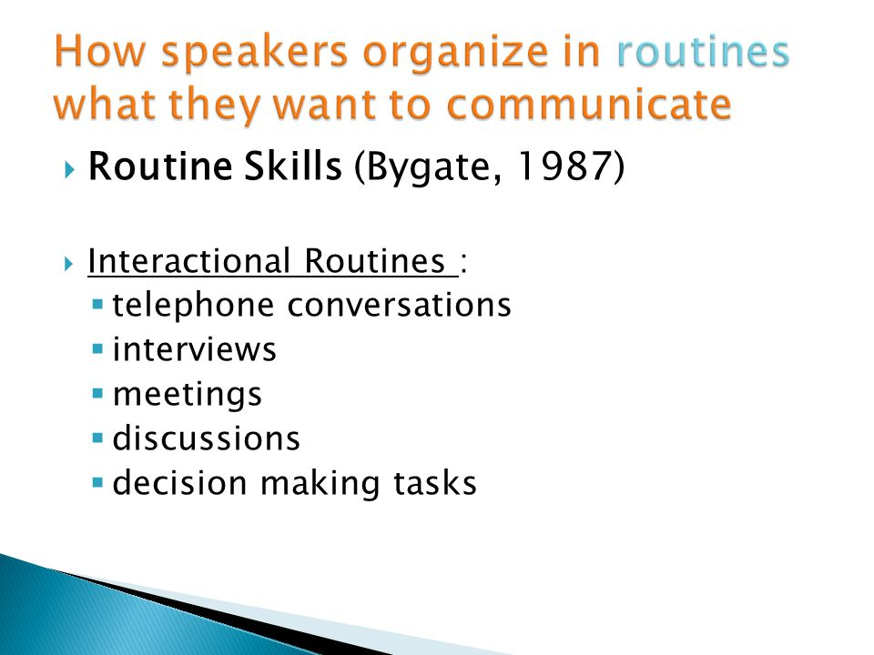 Routine Skills (Bygate, 1987) Interactional Routines : telephone conversations interviews meetings discussions decision making tasks