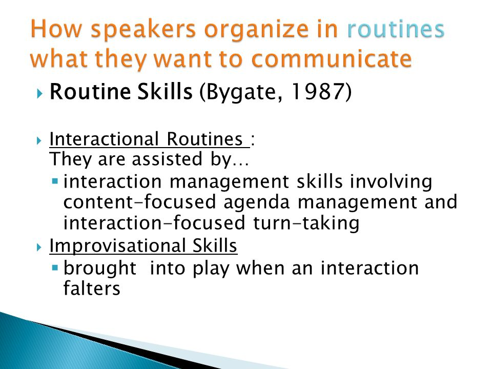 Routine Skills (Bygate, 1987) Interactional Routines : They are assisted by… interaction management skills involving content-focused agenda management and interaction-focused turn-taking Improvisational Skills brought into play when an interaction falters