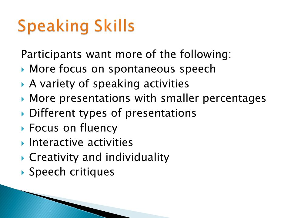 Participants want more of the following: More focus on spontaneous speech A variety of speaking activities More presentations with smaller percentages Different types of presentations Focus on fluency Interactive activities Creativity and individuality Speech critiques