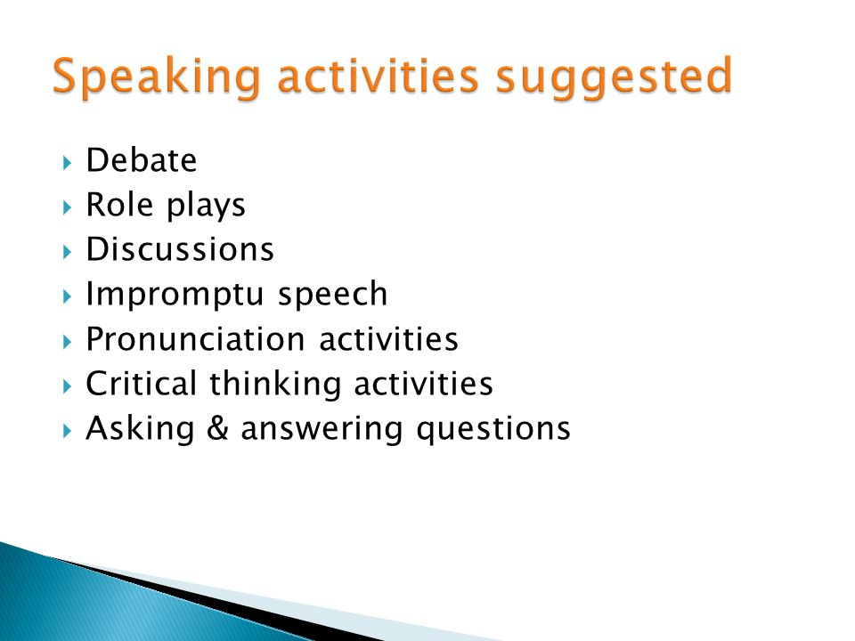 Debate Role plays Discussions Impromptu speech Pronunciation activities Critical thinking activities Asking & answering questions