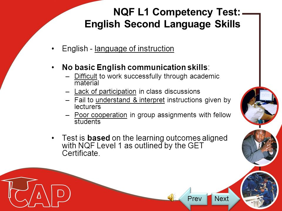 CAP TEST Test focuses on the following: –NQF L1 Competency Test: English Second Language Skills –NQF L1 Competency Test: Mathematical Literacy Skills –Placement Test Next Prev