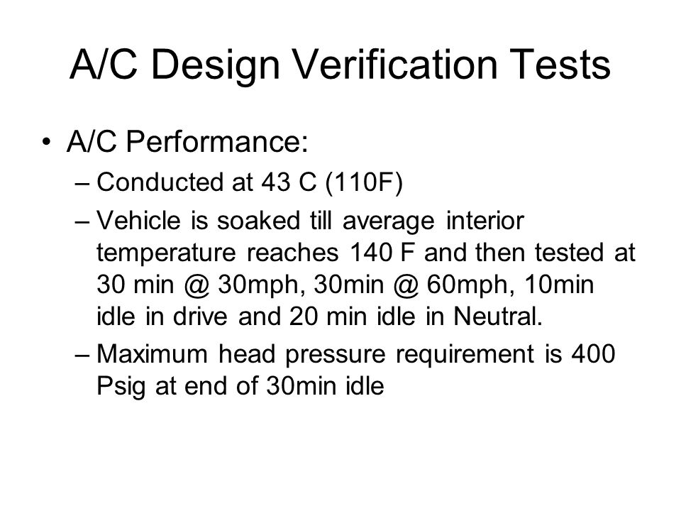 A/C Design Verification Tests A/C Performance: –Conducted at 43 C (110F) –Vehicle is soaked till average interior temperature reaches 140 F and then tested at 30 min @ 30mph, 30min @ 60mph, 10min idle in drive and 20 min idle in Neutral.