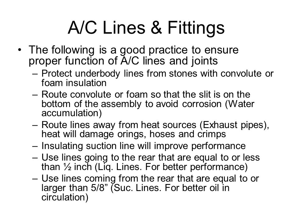 A/C Lines & Fittings The following is a good practice to ensure proper function of A/C lines and joints –Protect underbody lines from stones with convolute or foam insulation –Route convolute or foam so that the slit is on the bottom of the assembly to avoid corrosion (Water accumulation) –Route lines away from heat sources (Exhaust pipes), heat will damage orings, hoses and crimps –Insulating suction line will improve performance –Use lines going to the rear that are equal to or less than ½ inch (Liq.