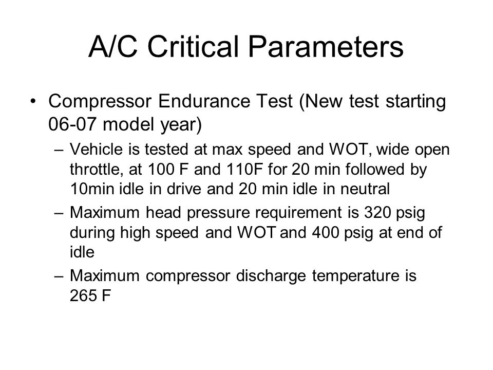 A/C Critical Parameters Compressor Endurance Test (New test starting 06-07 model year) –Vehicle is tested at max speed and WOT, wide open throttle, at 100 F and 110F for 20 min followed by 10min idle in drive and 20 min idle in neutral –Maximum head pressure requirement is 320 psig during high speed and WOT and 400 psig at end of idle –Maximum compressor discharge temperature is 265 F