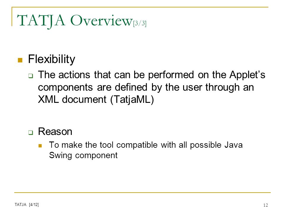 12 Flexibility The actions that can be performed on the Applets components are defined by the user through an XML document (TatjaML) Reason To make the tool compatible with all possible Java Swing component TATJA Overview [3/3] TATJA [4/12]