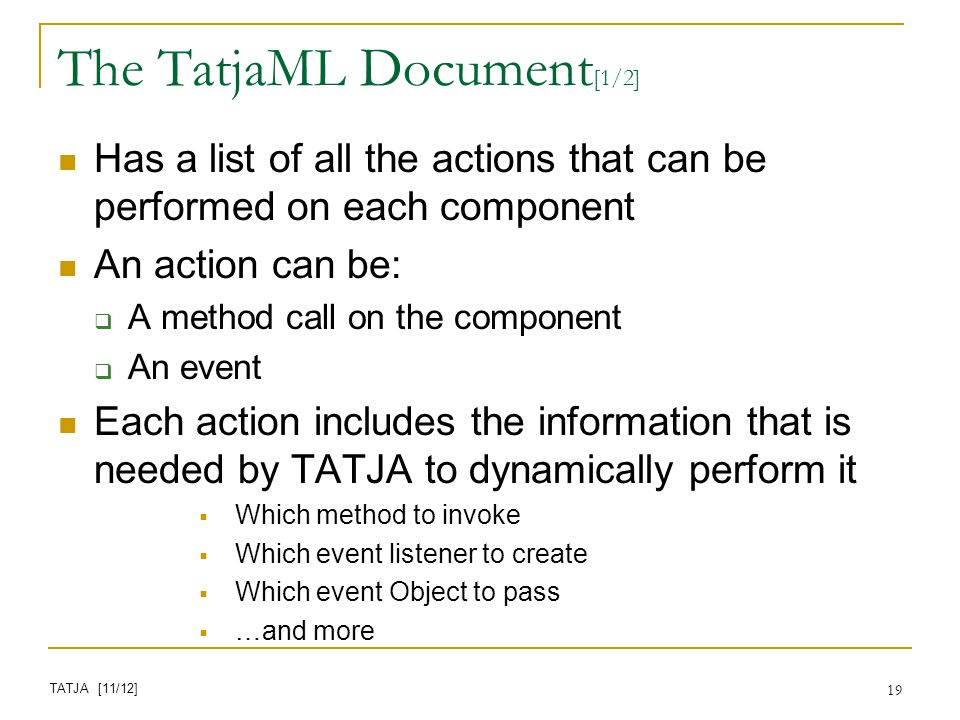 19 The TatjaML Document [1/2] Has a list of all the actions that can be performed on each component An action can be: A method call on the component An event Each action includes the information that is needed by TATJA to dynamically perform it Which method to invoke Which event listener to create Which event Object to pass …and more TATJA [11/12]