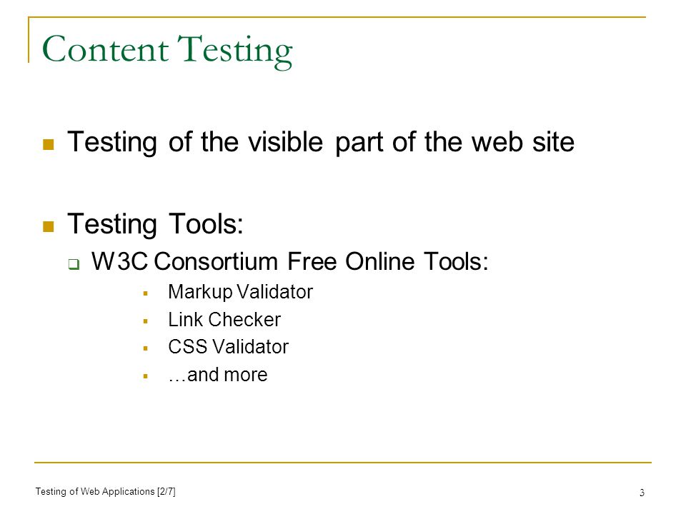 3 Content Testing Testing of the visible part of the web site Testing Tools: W3C Consortium Free Online Tools: Markup Validator Link Checker CSS Validator …and more Testing of Web Applications [2/7]