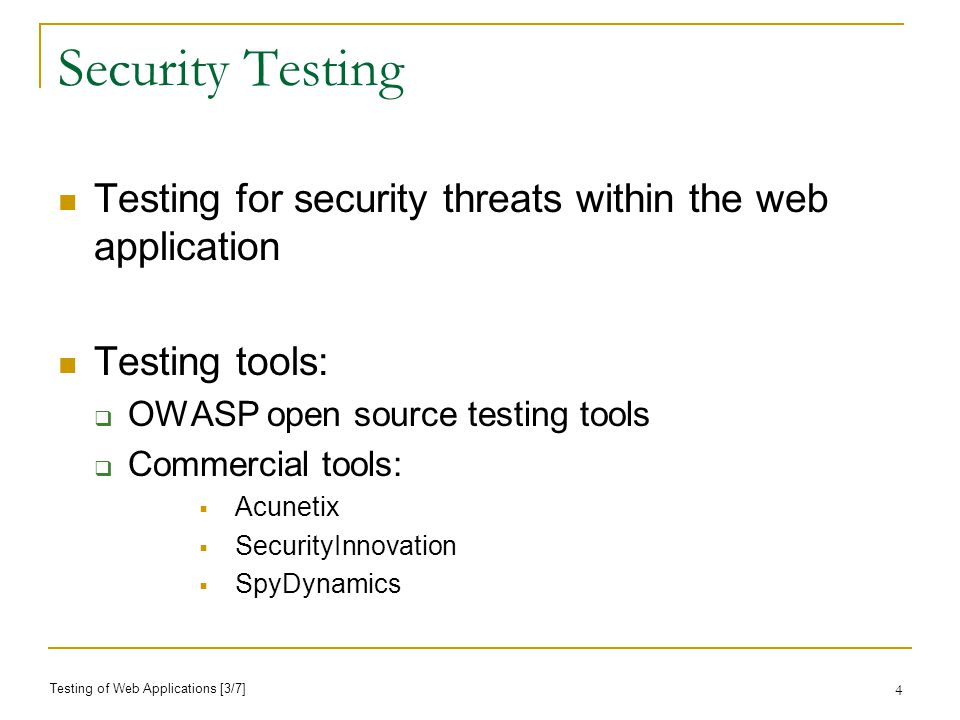 4 Security Testing Testing for security threats within the web application Testing tools: OWASP open source testing tools Commercial tools: Acunetix SecurityInnovation SpyDynamics Testing of Web Applications [3/7]