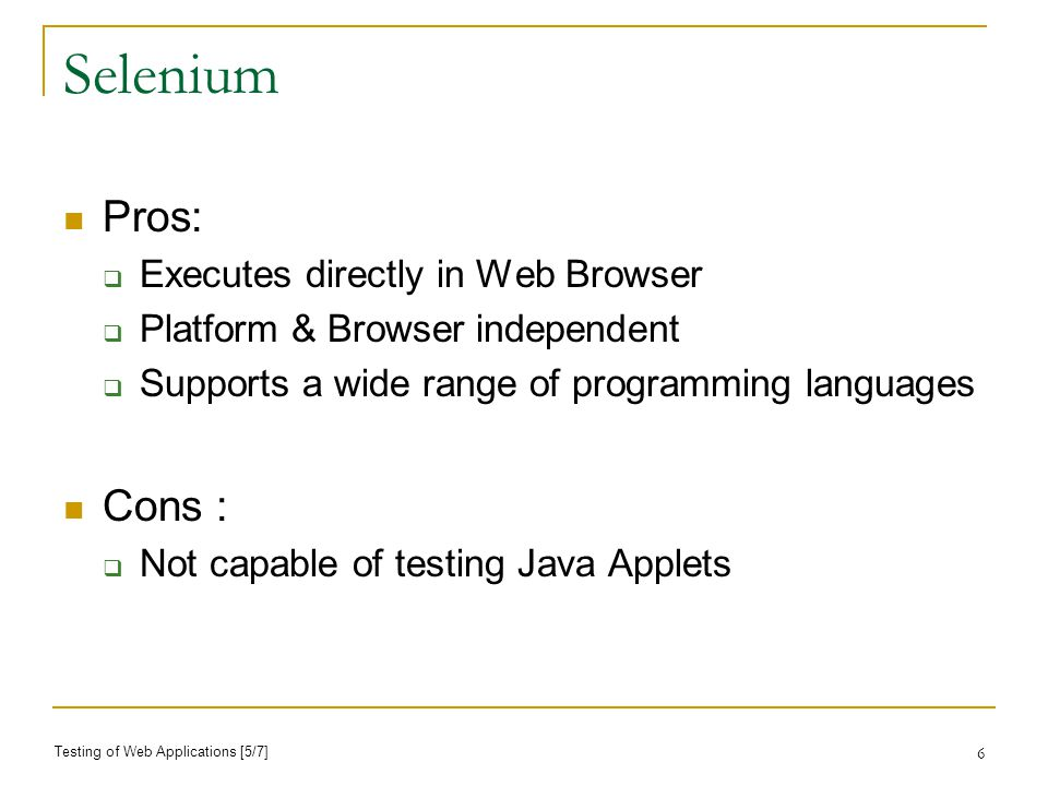 6 Selenium Pros: Executes directly in Web Browser Platform & Browser independent Supports a wide range of programming languages Cons : Not capable of testing Java Applets Testing of Web Applications [5/7]