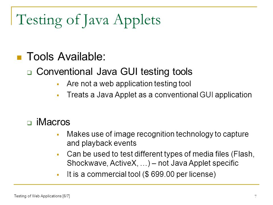 7 Testing of Java Applets Tools Available: Conventional Java GUI testing tools Are not a web application testing tool Treats a Java Applet as a conventional GUI application iMacros Makes use of image recognition technology to capture and playback events Can be used to test different types of media files (Flash, Shockwave, ActiveX, …) – not Java Applet specific It is a commercial tool ($ per license) Testing of Web Applications [6/7]