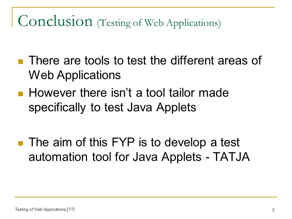 8 Conclusion (Testing of Web Applications) There are tools to test the different areas of Web Applications However there isnt a tool tailor made specifically to test Java Applets The aim of this FYP is to develop a test automation tool for Java Applets - TATJA Testing of Web Applications [7/7]
